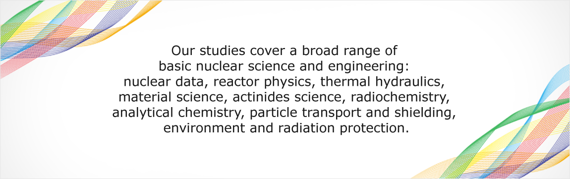 Our studies cover a broad range of basic nuclear science and engineering: nuclear data, reactor physics, thermal hydraulics, material science, actinides science, radiochemistry, analytical chemistry, particle transport and shielding, environment and radiation protection.